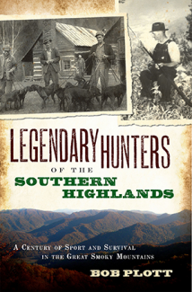 Legendary Hunters of the Southern Highlands: A Century of Sport and Survival in the Great Smoky Mountains by Bob Plott